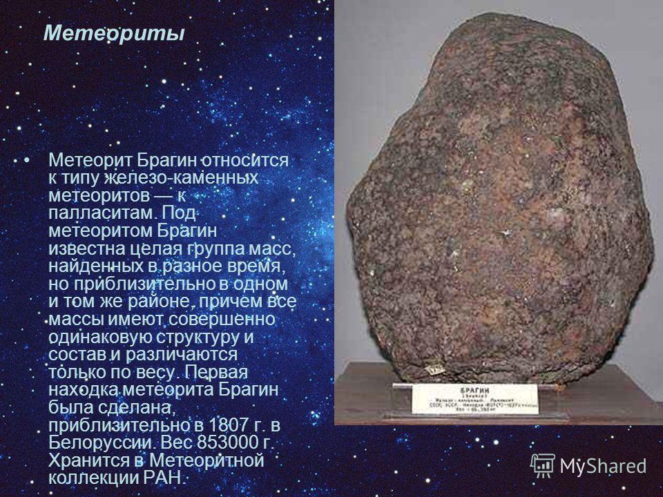 Метеориты Метеорит Брагин относится к типу железо-каменных метеоритов к палласитам. Под метеоритом Брагин известна целая группа масс, найденных в разное время, но приблизительно в одном и том же районе, причем все массы имеют совершенно одинаковую ст