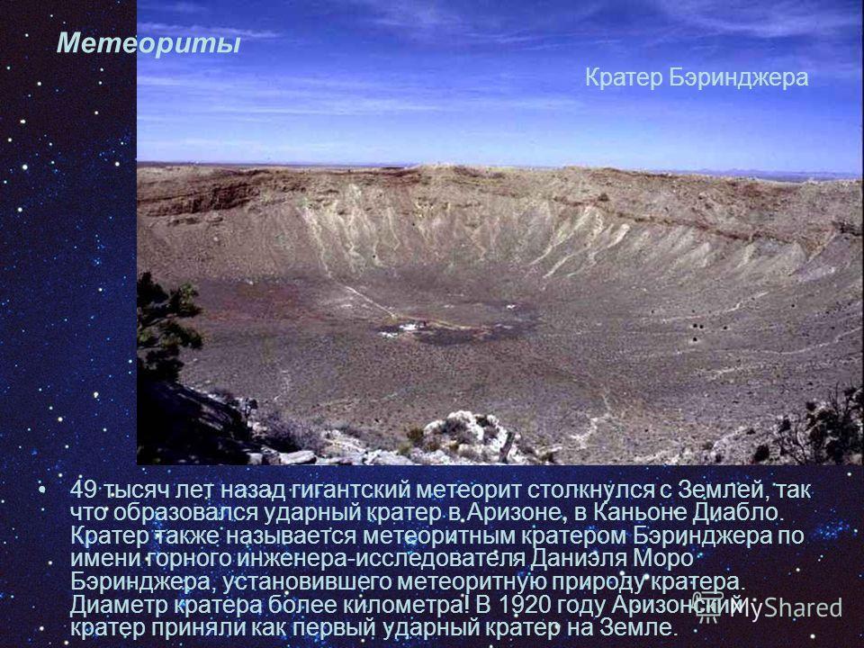 Метеориты 49 тысяч лет назад гигантский метеорит столкнулся с Землей, так что образовался ударный кратер в Аризоне, в Каньоне Диабло. Кратер также называется метеоритным кратером Бэринджера по имени горного инженера-исследователя Даниэля Моро Бэриндж