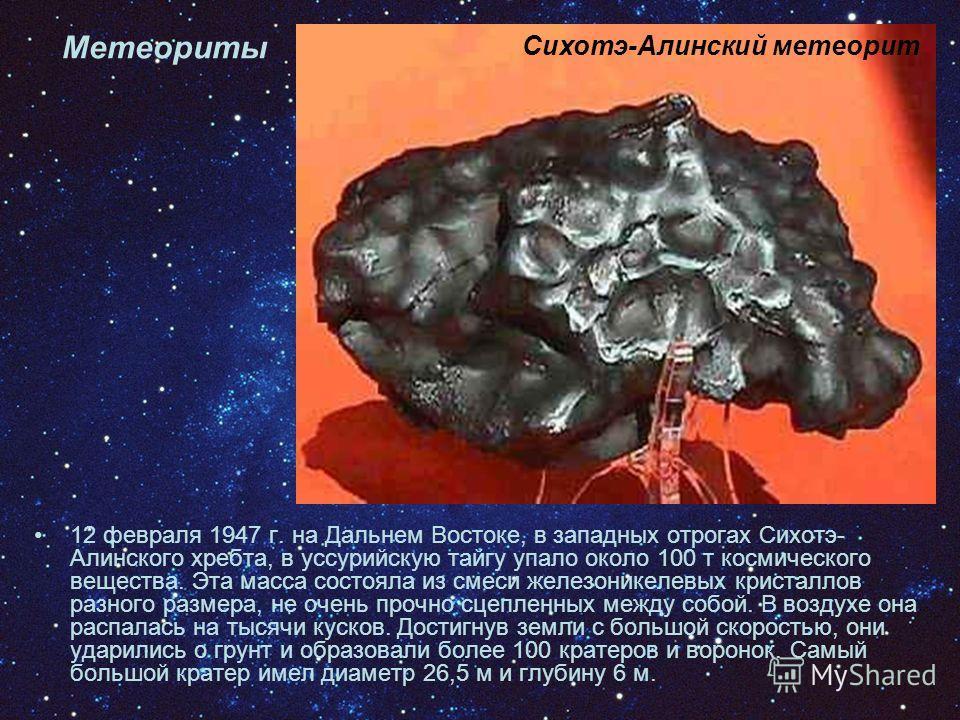 12 февраля 1947 г. на Дальнем Востоке, в западных отрогах Сихотэ- Алинского хребта, в уссурийскую тайгу упало около 100 т космического вещества. Эта масса состояла из смеси железоникелевых кристаллов разного размера, не очень прочно сцепленных между