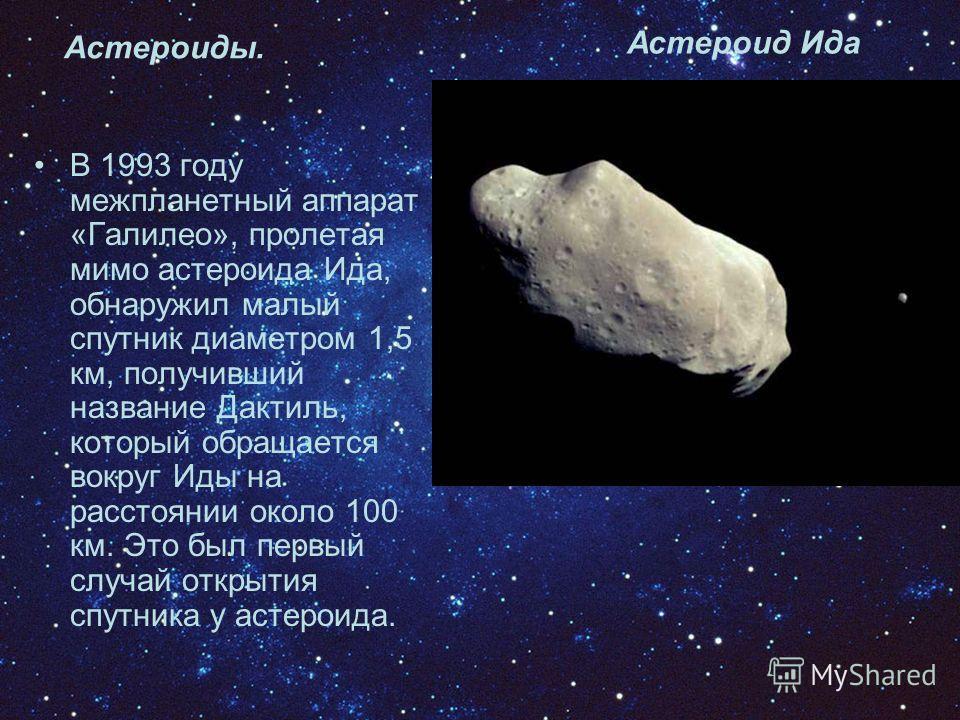 Астероиды. В 1993 году межпланетный аппарат «Галилео», пролетая мимо астероида Ида, обнаружил малый спутник диаметром 1,5 км, получивший название Дактиль, который обращается вокруг Иды на расстоянии около 100 км. Это был первый случай открытия спутни