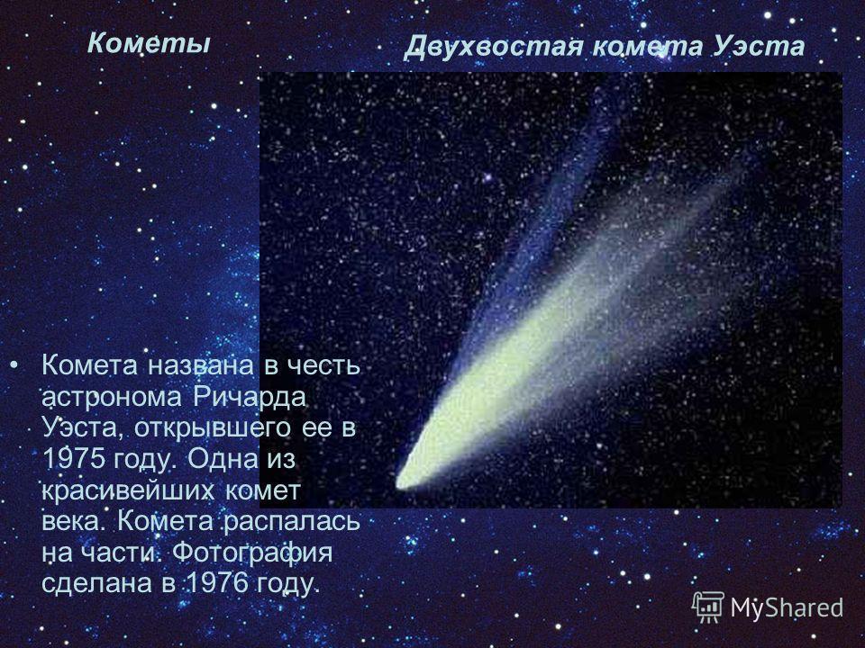 Кометы Двухвостая комета Уэста Комета названа в честь астронома Ричарда Уэста, открывшего ее в 1975 году. Одна из красивейших комет века. Комета распалась на части. Фотография сделана в 1976 году.