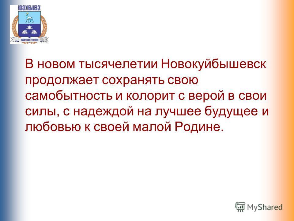 В новом тысячелетии Новокуйбышевск продолжает сохранять свою самобытность и колорит с верой в свои силы, с надеждой на лучшее будущее и любовью к своей малой Родине.