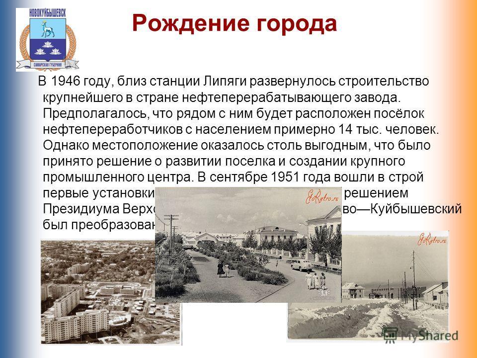 Рождение города В 1946 году, близ станции Липяги развернулось строительство крупнейшего в стране нефтеперерабатывающего завода. Предполагалось, что рядом с ним будет расположен посёлок нефтепереработчиков с населением примерно 14 тыс. человек. Однако