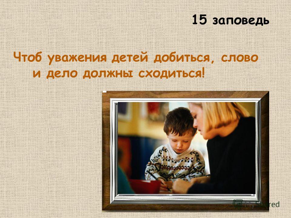 15 заповедь Чтоб уважения детей добиться, слово и дело должны сходиться!