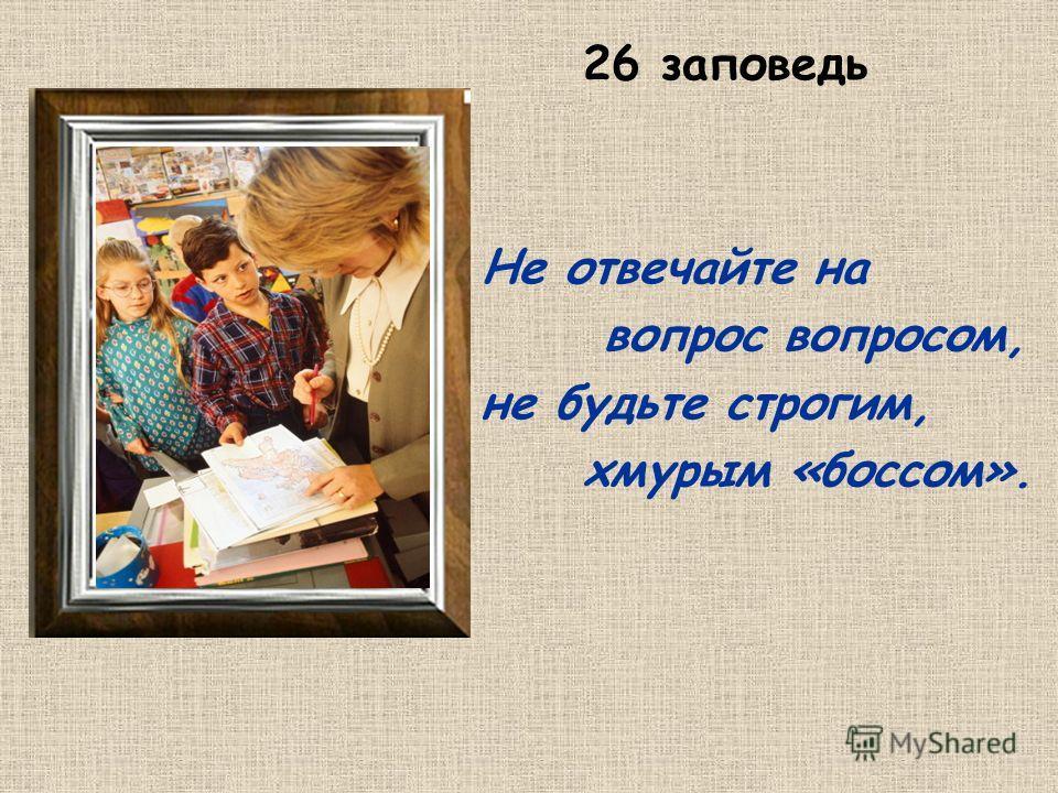 26 заповедь Не отвечайте на вопрос вопросом, не будьте строгим, хмурым «боссом».