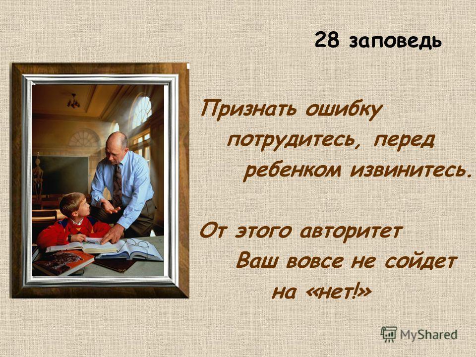 Признать ошибку потрудитесь, перед ребенком извинитесь. От этого авторитет Ваш вовсе не сойдет на «нет!» 28 заповедь