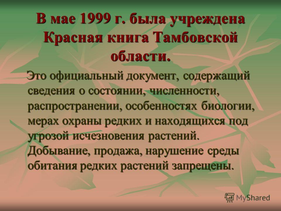 В мае 1999 г. была учреждена Красная книга Тамбовской области. Это официальный документ, содержащий сведения о состоянии, численности, распространении, особенностях биологии, мерах охраны редких и находящихся под угрозой исчезновения растений. Добыва