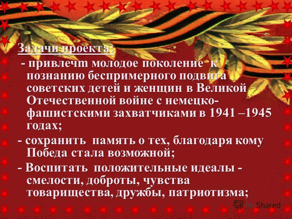 Задачи проекта: - привлечm молодое поколение к познанию беспримерного подвига советских детей и женщин в Великой Отечественной войне с немецко- фашистскими захватчиками в 1941 –1945 годах; - привлечm молодое поколение к познанию беспримерного подвига