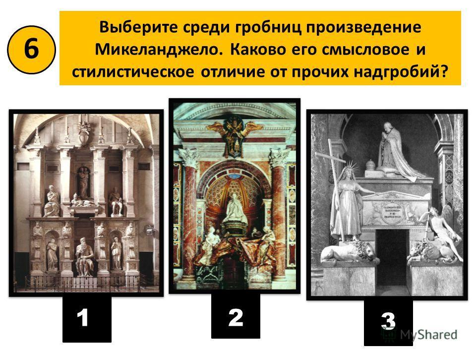 Выберите среди гробниц произведение Микеланджело. Каково его смысловое и стилистическое отличие от прочих надгробий? 6 12 3