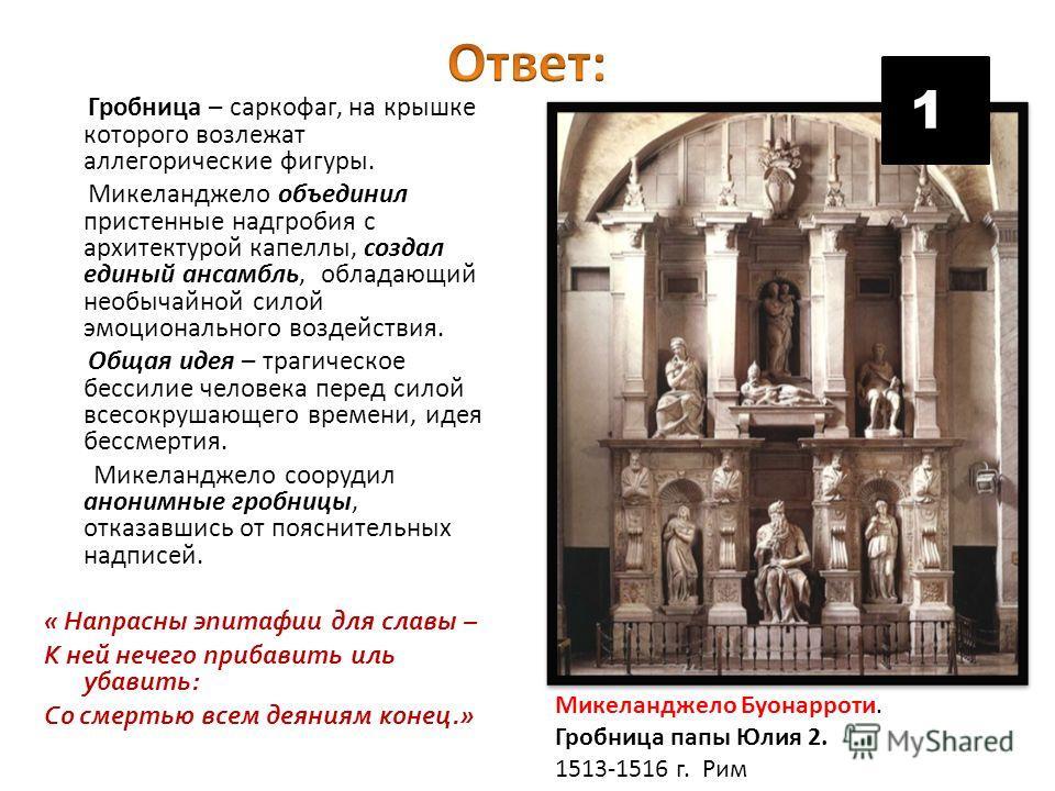 Гробница – саркофаг, на крышке которого возлежат аллегорические фигуры. Микеланджело объединил пристенные надгробия с архитектурой капеллы, создал единый ансамбль, обладающий необычайной силой эмоционального воздействия. Общая идея – трагическое бесс