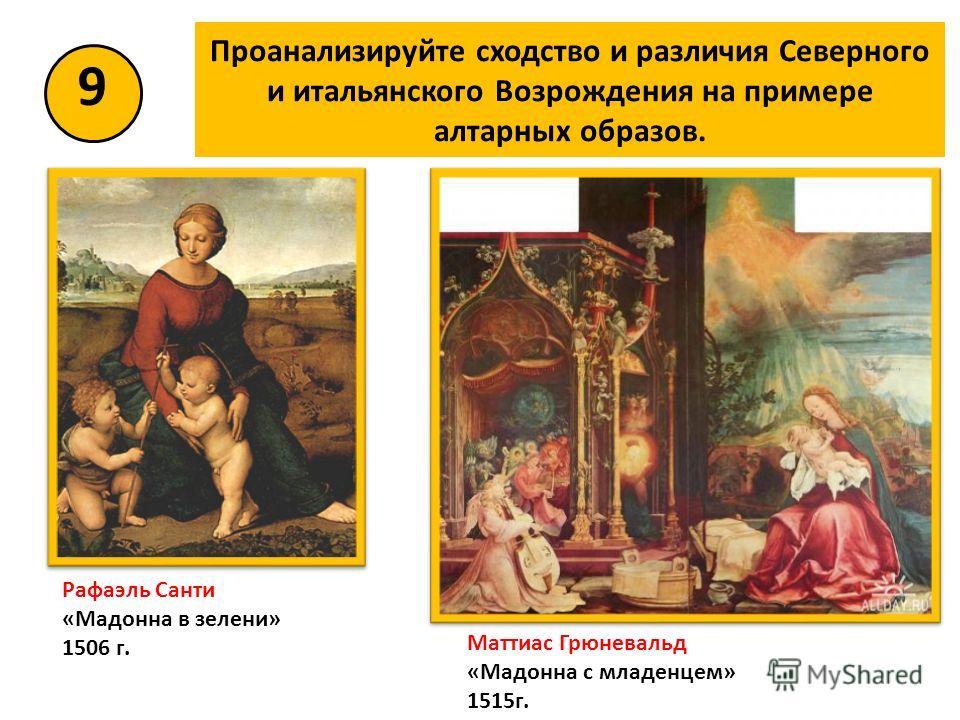 Проанализируйте сходство и различия Северного и итальянского Возрождения на примере алтарных образов. 9 Рафаэль Санти «Мадонна в зелени» 1506 г. Маттиас Грюневальд «Мадонна с младенцем» 1515 г.