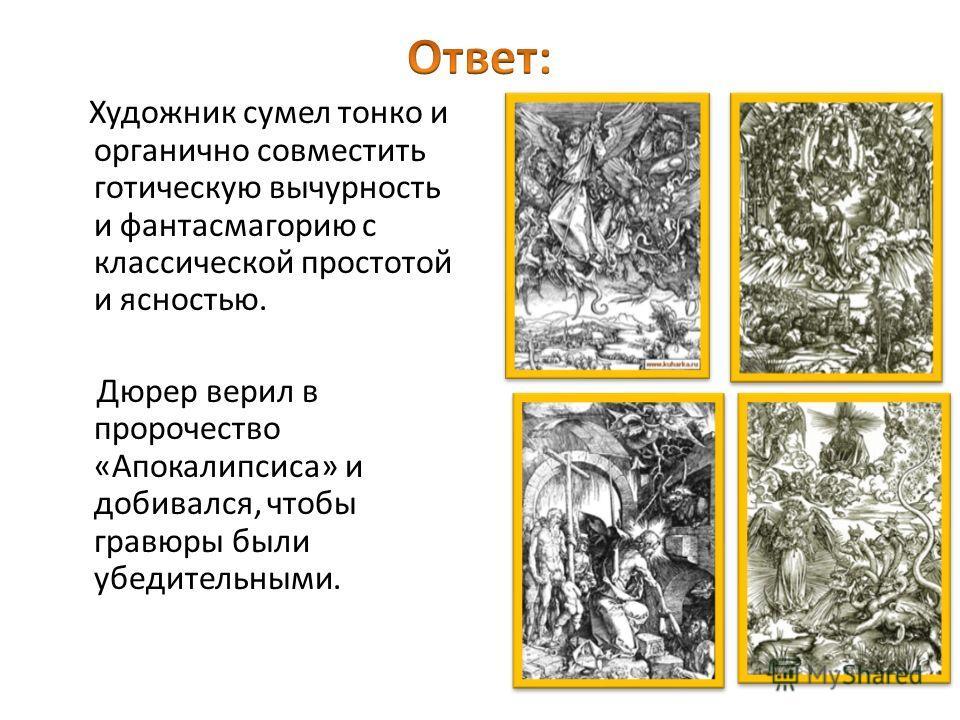 Художник сумел тонко и органично совместить готическую вычурность и фантасмагорию с классической простотой и ясностью. Дюрер верил в пророчество «Апокалипсиса» и добивался, чтобы гравюры были убедительными.