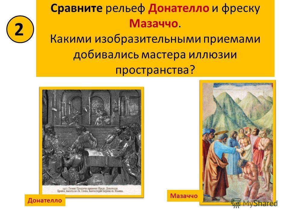 Сравните рельеф Донателло и фреску Мазаччо. Какими изобразительными приемами добивались мастера иллюзии пространства? Донателло Мазаччо 2