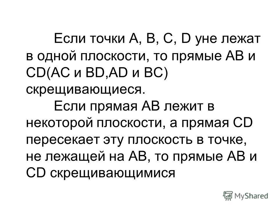 Если точки A, B, C, D yне лежат в одной плоскости, то прямые AB и CD(AC и BD,AD и BC) скрещивающиеся. Если прямая AB лежит в некоторой плоскости, а прямая CD пересекает эту плоскость в точке, не лежащей на AB, то прямые AB и CD скрещивающимися