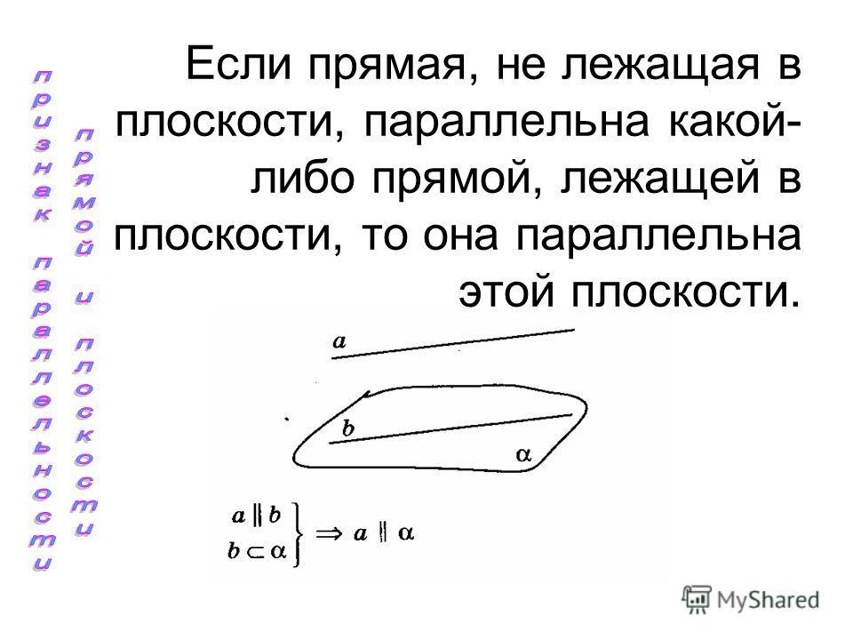 Если прямая, не лежащая в плоскости, параллельна какой- либо прямой, лежащей в плоскости, то она параллельна этой плоскости.