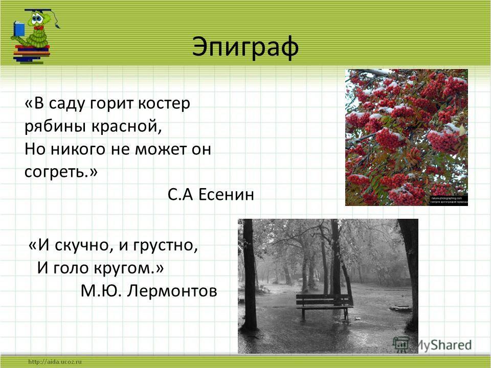 Эпиграф «В саду горит костер рябины красной, Но никого не может он согреть.» С.А Есенин «И скучно, и грустно, И голо кругом.» М.Ю. Лермонтов