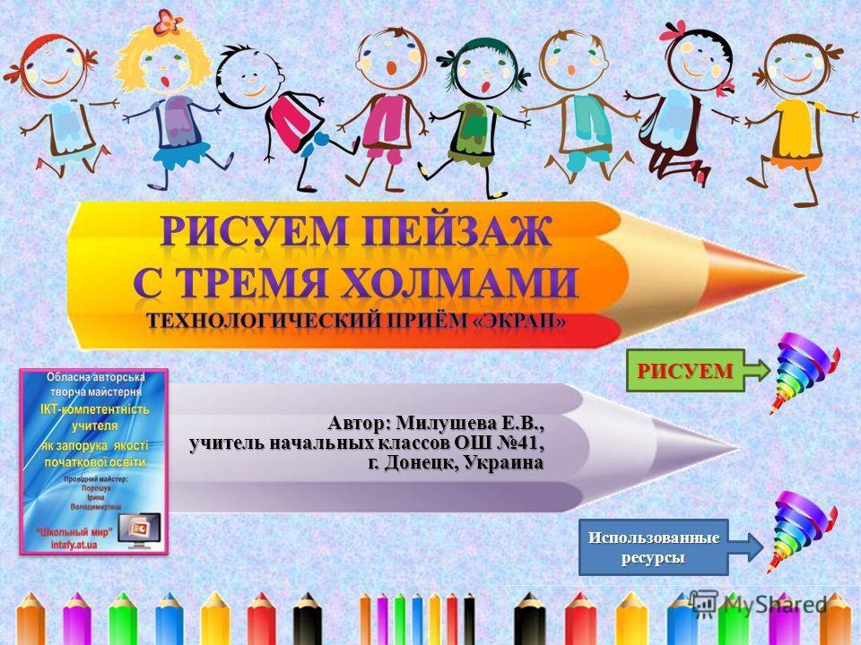 Автор: Милушева Е.В., учитель начальных классов ОШ 41, г. Донецк, Украина РИСУЕМ Использованные ресурсы