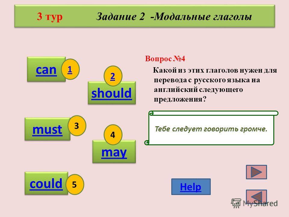 Вопрос 3 Какой из этих глаголов нужен для перевода с русского языка на английский следующего предложения? 3 тур Задание 2 -Модальные глаголы can should must may could 1 2 3 4 5 Help Я умею кататься на роликах.