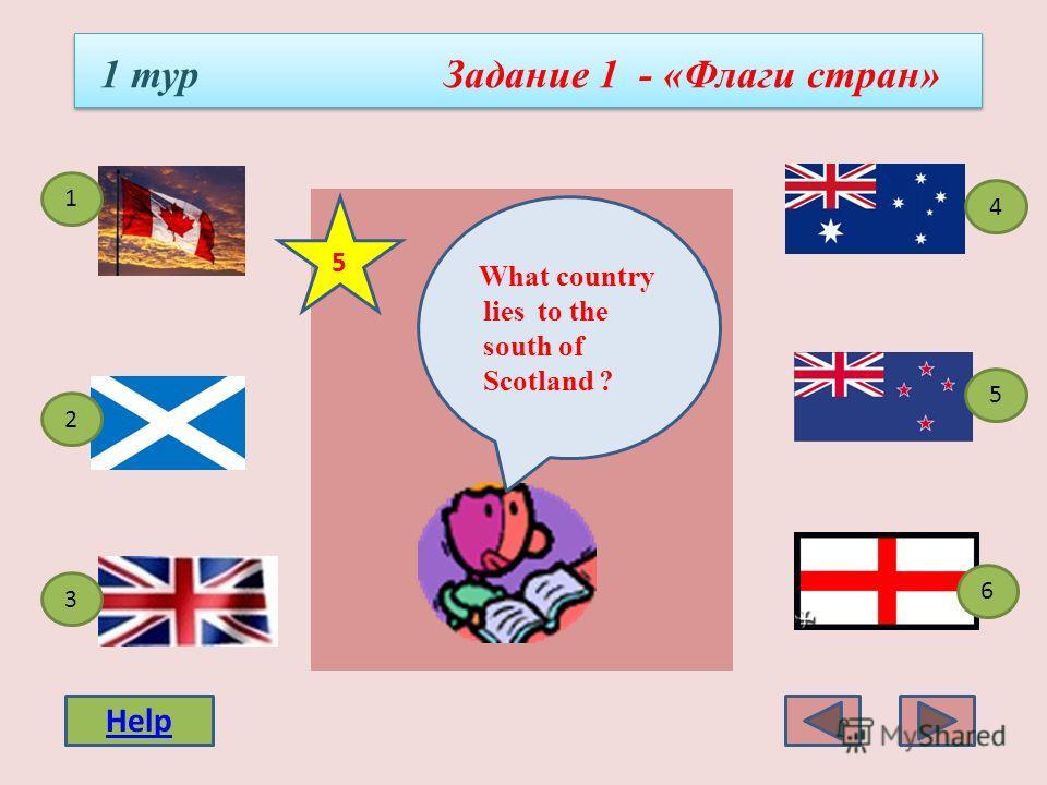 1 тур Задание 1 - «Флаги стран» 4 3 1 5 2 6 What country lies to the north of England? 4 Help