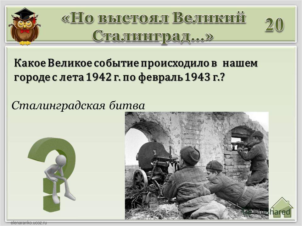 Сталинградская битва Какое Великое событие происходило в нашем городе с лета 1942 г. по февраль 1943 г.?
