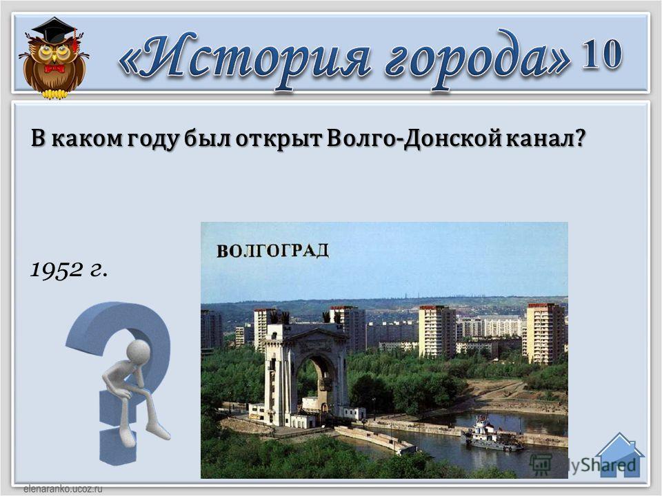 1952 г. В каком году был открыт Волго-Донской канал?