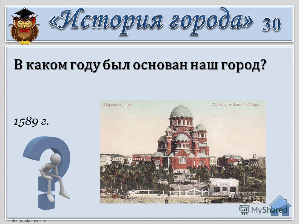 1589 г. В каком году был основан наш город?