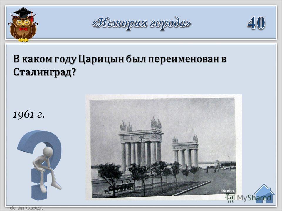 1961 г. В каком году Царицын был переименован в Сталинград?