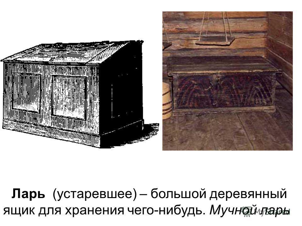 Ларь (устаревшее) – большой деревянный ящик для хранения чего-нибудь. Мучной ларь