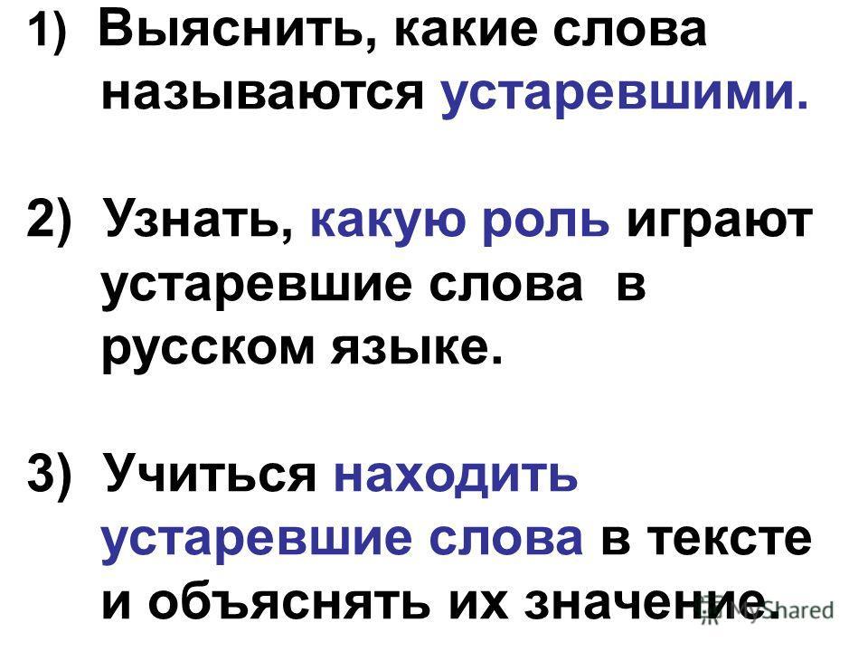 1) Выяснить, какие слова называются устаревшими. 2) Узнать, какую роль играют устаревшие слова в русском языке. 3) Учиться находить устаревшие слова в тексте и объяснять их значение.