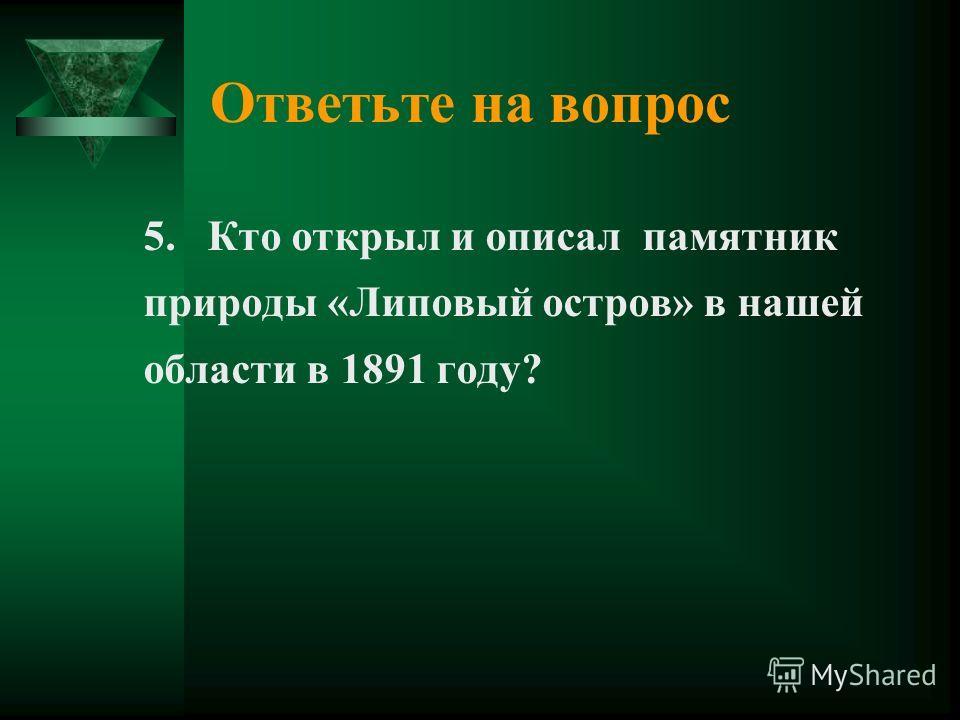 Ответьте на вопрос 5. Кто открыл и описал памятник природы «Липовый остров» в нашей области в 1891 году?