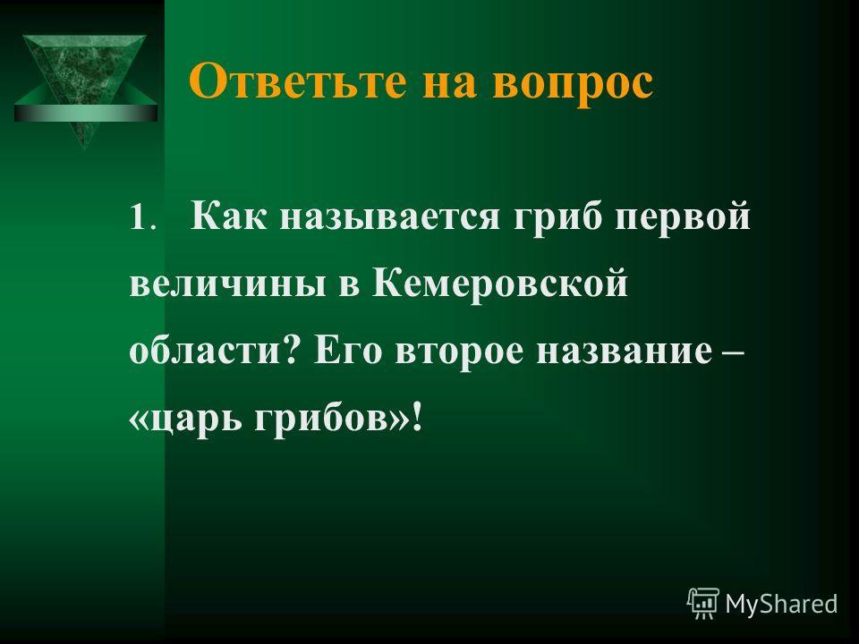 Ответьте на вопрос 1. Как называется гриб первой величины в Кемеровской области? Его второе название – «царь грибов»!