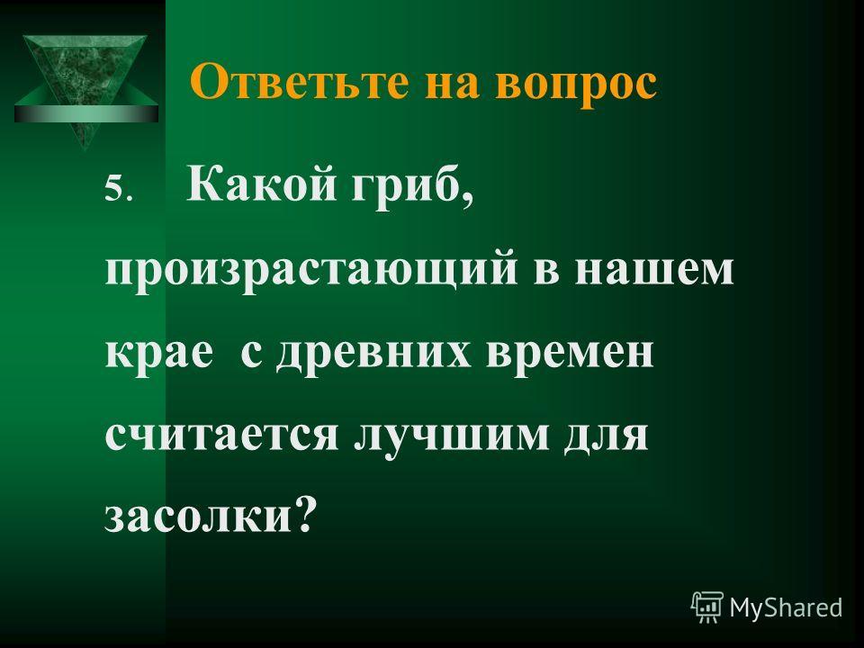Ответьте на вопрос 5. Какой гриб, произрастающий в нашем крае с древних времен считается лучшим для засолки?