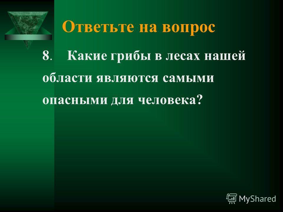 Ответьте на вопрос 8. Какие грибы в лесах нашей области являются самыми опасными для человека?