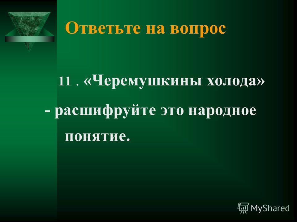 Ответьте на вопрос 11. «Черемушкины холода» - расшифруйте это народное понятие.