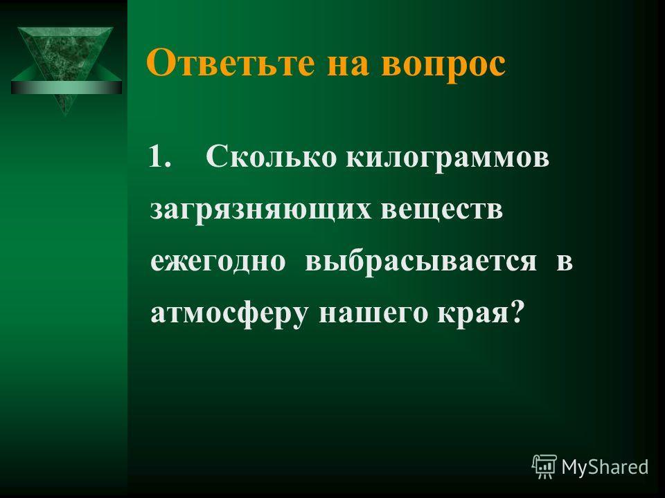 Ответьте на вопрос 1. Сколько килограммов загрязняющих веществ ежегодно выбрасывается в атмосферу нашего края?