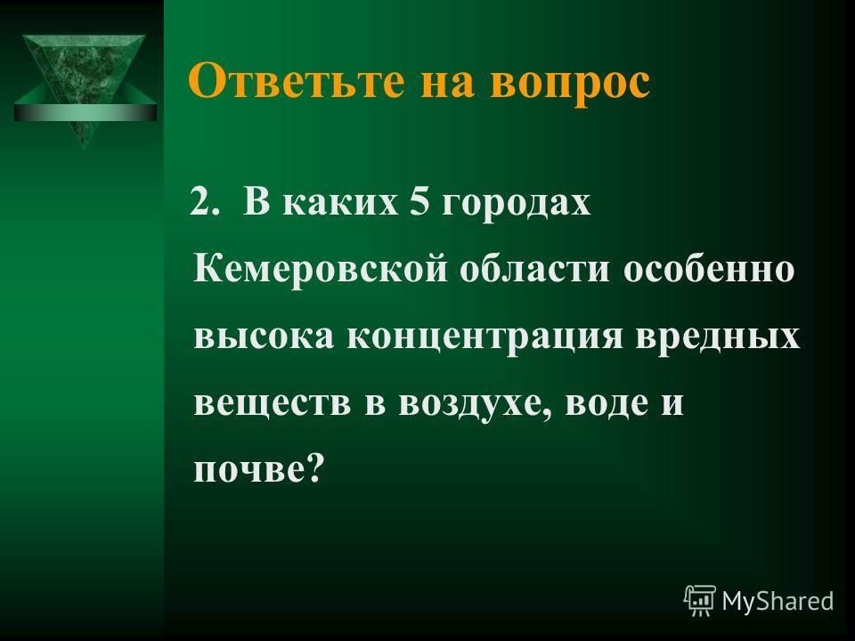 Ответьте на вопрос 2. В каких 5 городах Кемеровской области особенно высока концентрация вредных веществ в воздухе, воде и почве?