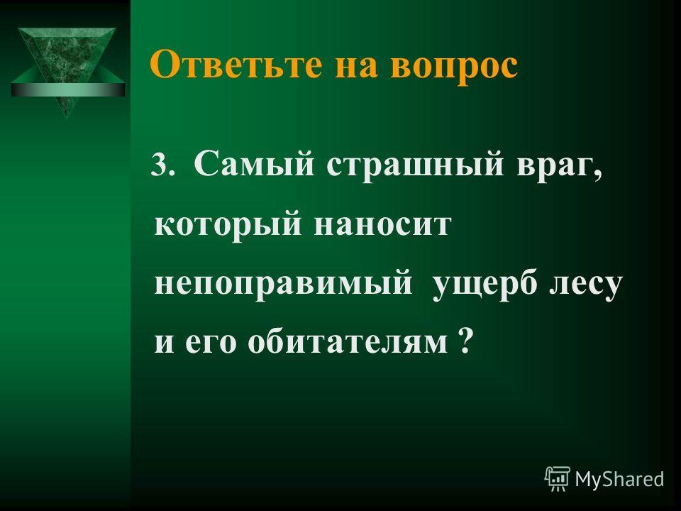 Ответьте на вопрос 3. Самый страшный враг, который наносит непоправимый ущерб лесу и его обитателям ?