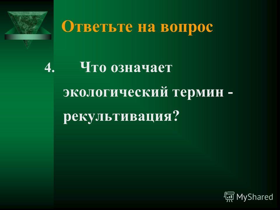Ответьте на вопрос 4. Что означает экологический термин - рекультивация?