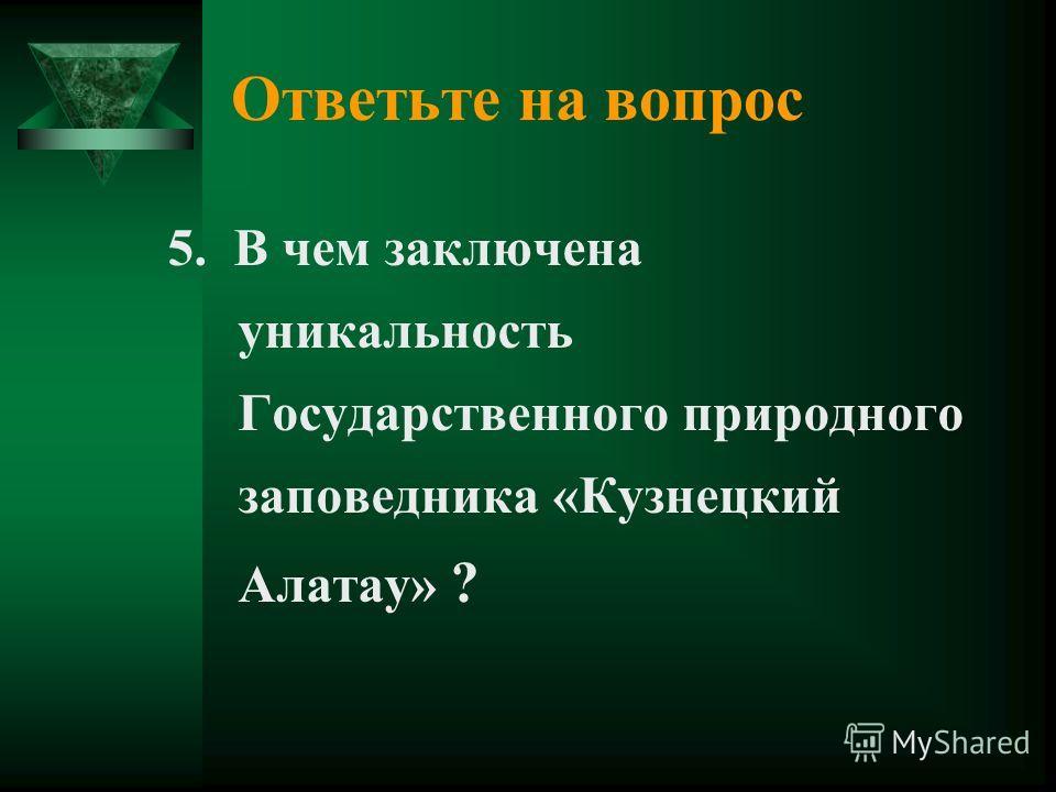 Ответьте на вопрос 5. В чем заключена уникальность Государственного природного заповедника «Кузнецкий Алатау» ?