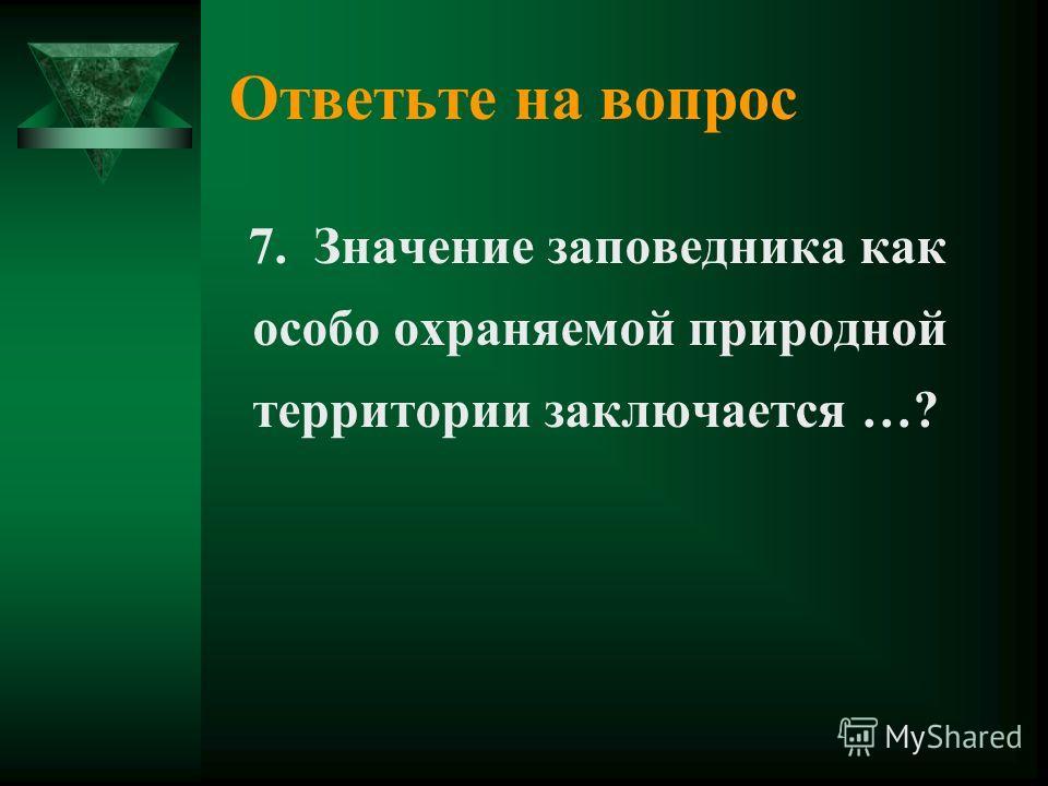 Ответьте на вопрос 7. Значение заповедника как особо охраняемой природной территории заключается …?