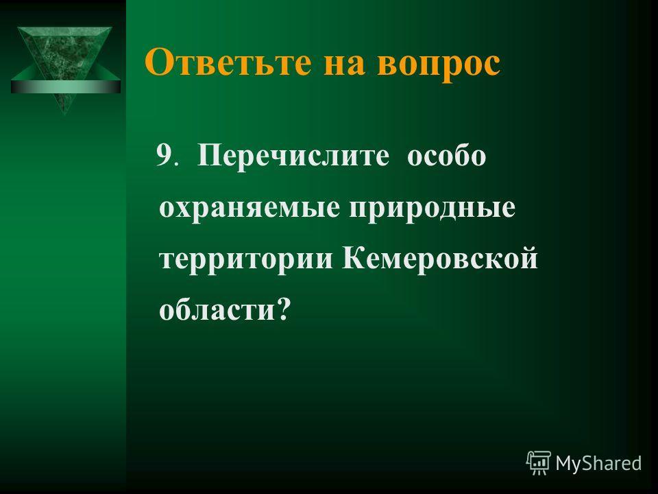 Ответьте на вопрос 9. Перечислите особо охраняемые природные территории Кемеровской области?