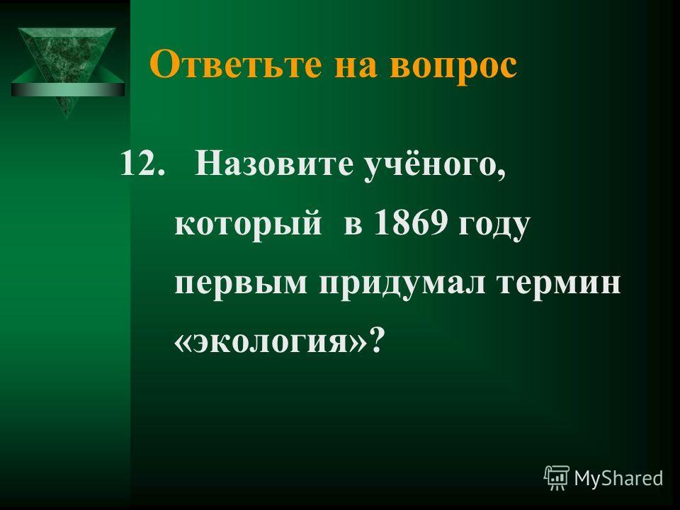 Ответьте на вопрос 12. Назовите учёного, который в 1869 году первым придумал термин «экология»?