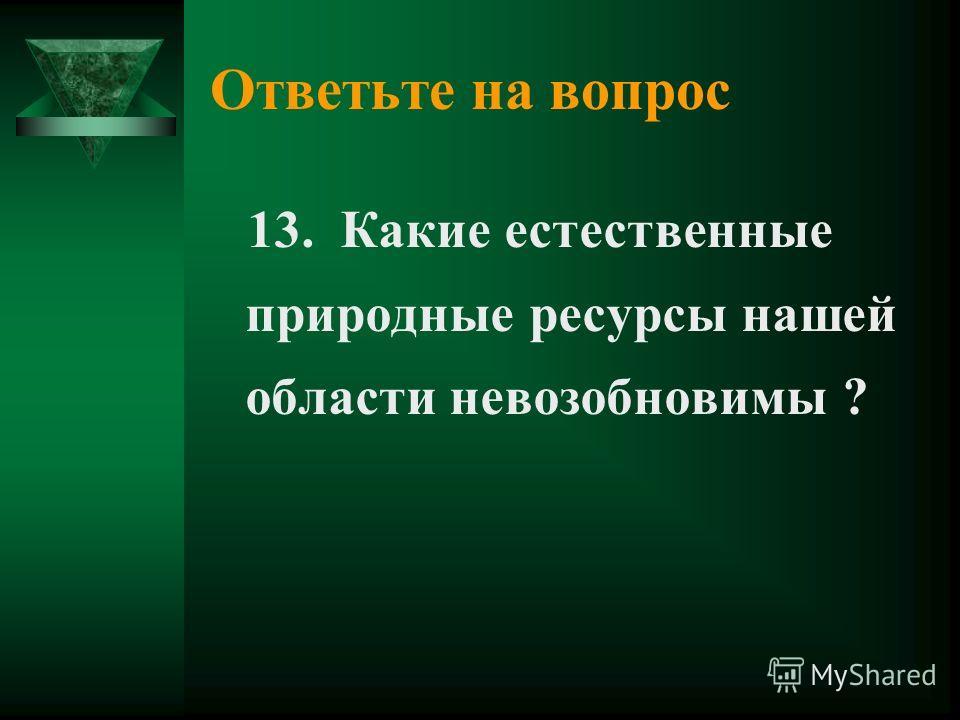 Ответьте на вопрос 13. Какие естественные природные ресурсы нашей области невозобновимы ?