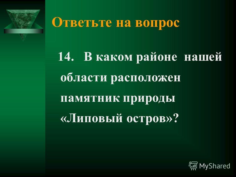 Ответьте на вопрос 14. В каком районе нашей области расположен памятник природы «Липовый остров»?