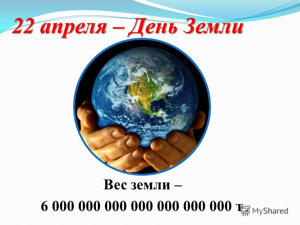 22 апреля – День Земли Вес земли – 6 000 000 000 000 000 000 000 т