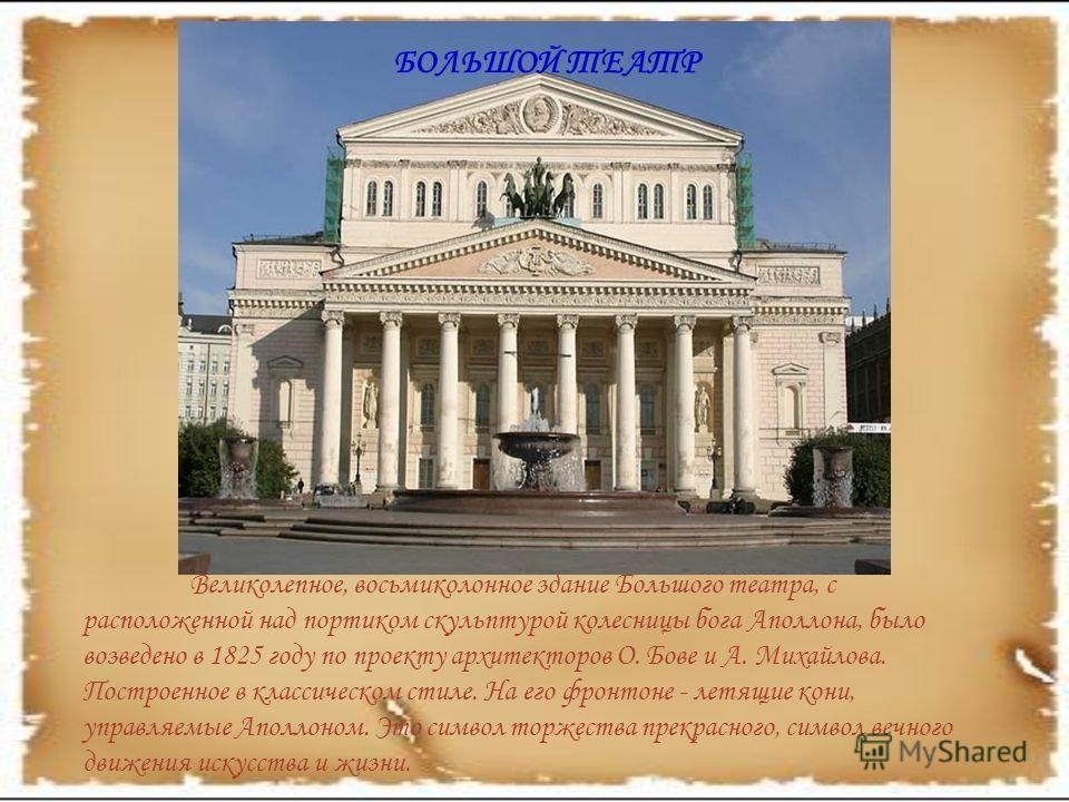 Великолепное, восьмиколонное здание Большого театра, с расположенной над портиком скульптурой колесницы бога Аполлона, было возведено в 1825 году по проекту архитекторов О. Бове и А. Михайлова. Построенное в классическом стиле. На его фронтоне - летя