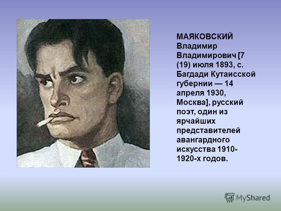 МАЯКОВСКИЙ Владимир Владимирович [7 (19) июля 1893, с. Багдади Кутаисской губернии 14 апреля 1930, Москва], русский поэт, один из ярчайших представителей авангардного искусства 1910- 1920-х годов.