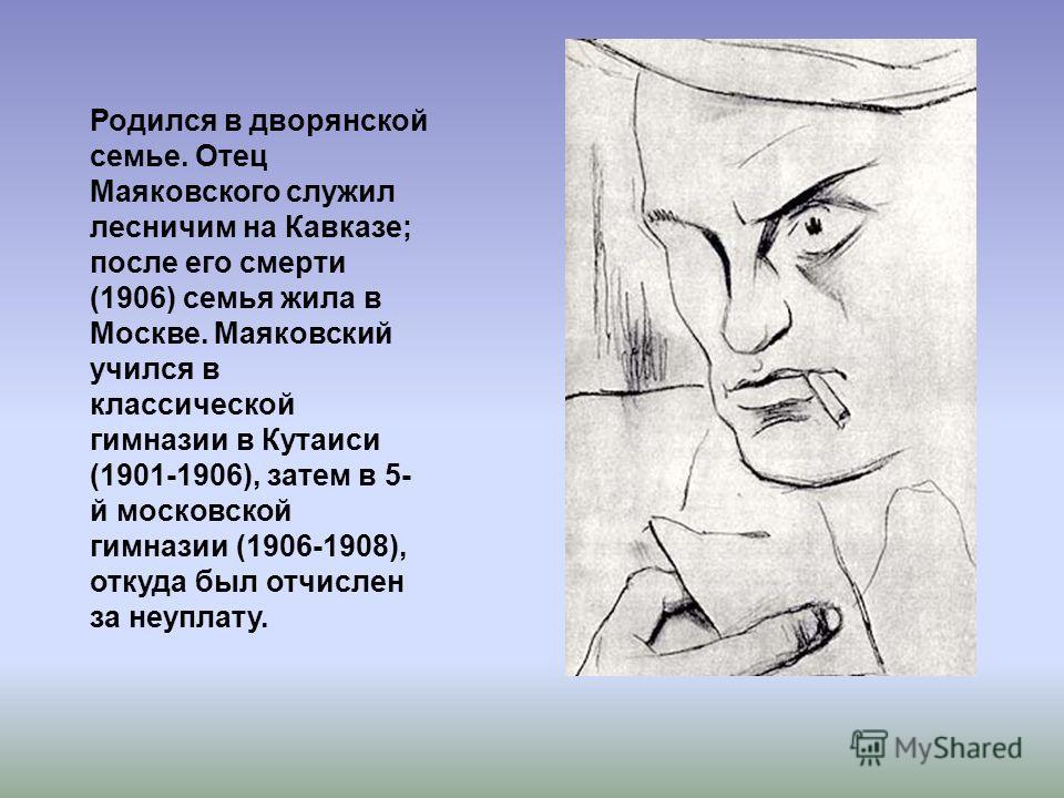 Родился в дворянской семье. Отец Маяковского служил лесничим на Кавказе; после его смерти (1906) семья жила в Москве. Маяковский учился в классической гимназии в Кутаиси (1901-1906), затем в 5- й московской гимназии (1906-1908), откуда был отчислен з