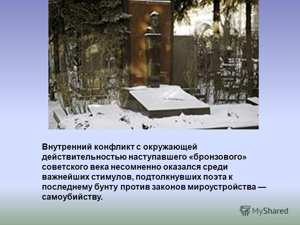 Внутренний конфликт с окружающей действительностью наступавшего «бронзового» советского века несомненно оказался среди важнейших стимулов, подтолкнувших поэта к последнему бунту против законов мироустройства самоубийству.
