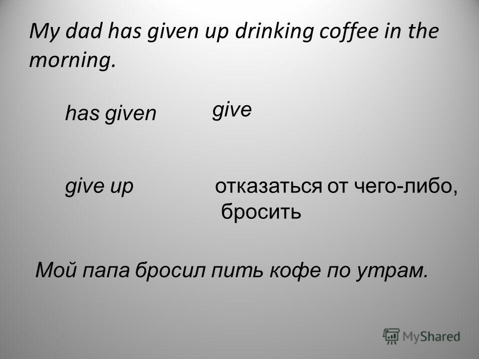 My dad has given up drinking coffee in the morning. has given give give upотказаться от чего-либо, бросить Мой папа бросил пить кофе по утрам.